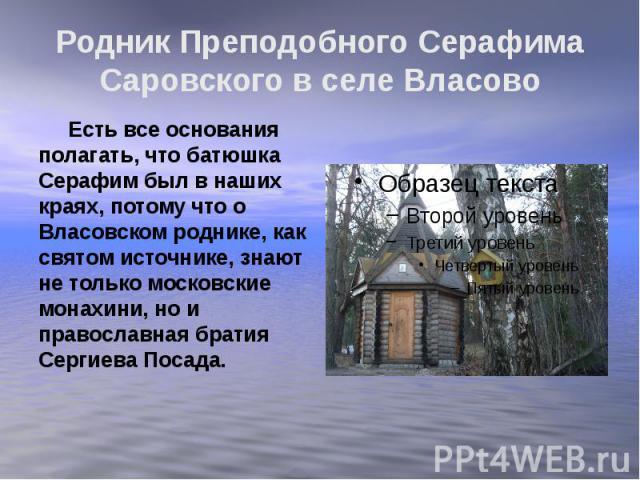 Родник Преподобного Серафима Саровского в селе Власово Есть все основания полагать, что батюшка Серафим был в наших краях, потому что о Власовском роднике, как святом источнике, знают не только московские монахини, но и православная братия Сергиева …