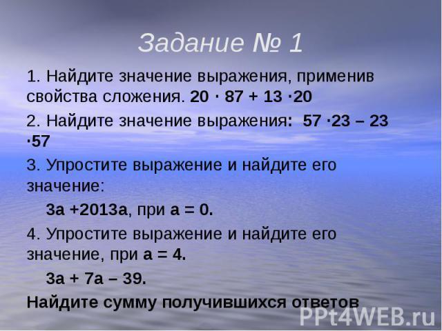 Задание № 1 1. Найдите значение выражения, применив свойства сложения. 20 · 87 + 13 ·202. Найдите значение выражения: 57 ·23 – 23 ·573. Упростите выражение и найдите его значение: 3а +2013а, при а = 0.4. Упростите выражение и найдите его значение, п…