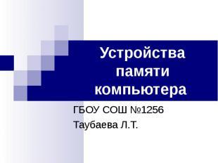 Устройства памяти компьютера ГБОУ СОШ №1256Таубаева Л.Т.