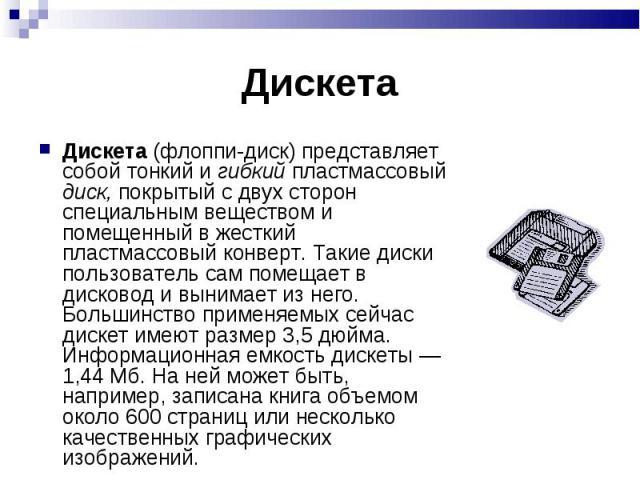 Дискета Дискета (флоппи-диск) представляет собой тонкий и гибкий пластмассовый диск, покрытый с двух сторон специальным веществом и помещенный в жесткий пластмассовый конверт. Такие диски пользователь сам помещает в дисковод и вынимает из него. Боль…