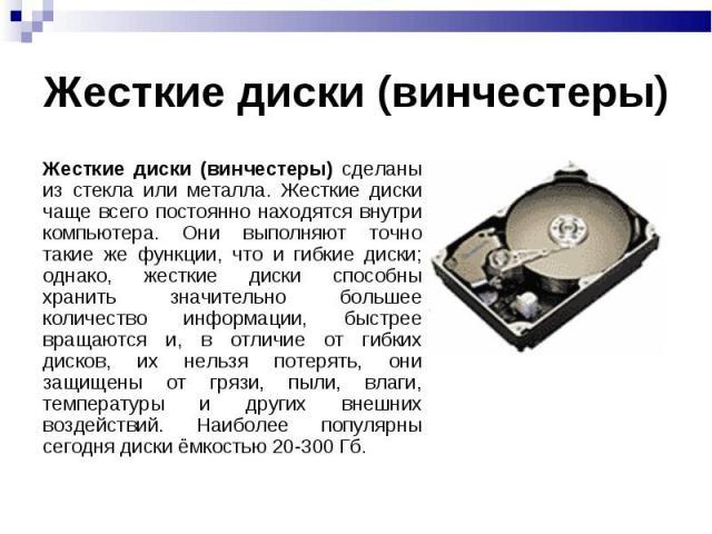 Жесткие диски (винчестеры) Жесткие диски (винчестеры) сделаны из стекла или металла. Жесткие диски чаще всего постоянно находятся внутри компьютера. Они выполняют точно такие же функции, что и гибкие диски; однако, жесткие диски способны хранить зна…