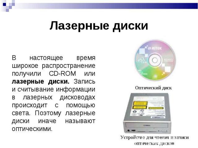 Лазерные диски В настоящее время широкое распространение получили CD-ROM или лазерные диски. Запись и считывание информации в лазерных дисководах происходит с помощью света. Поэтому лазерные диски иначе называют оптическими.Оптический дискУстройство…