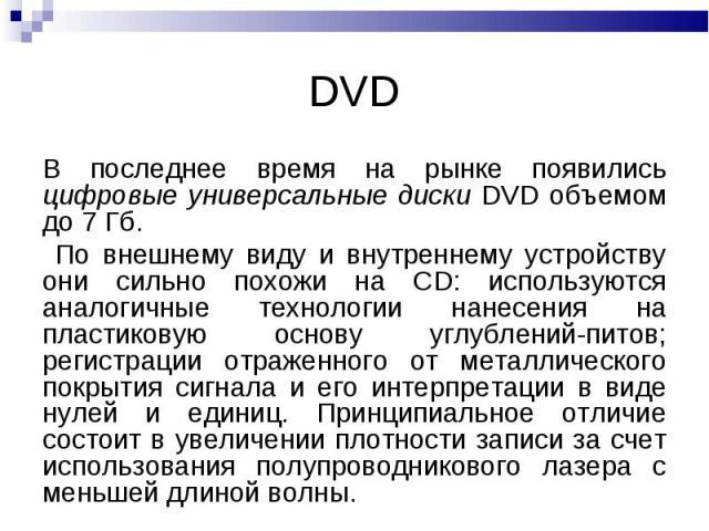 DVD В последнее время на рынке появились цифровые универсальные диски DVD объемом до 7 Гб. По внешнему виду и внутреннему устройству они сильно похожи на СD: используются аналогичные технологии нанесения на пластиковую основу углублений-питов; регис…