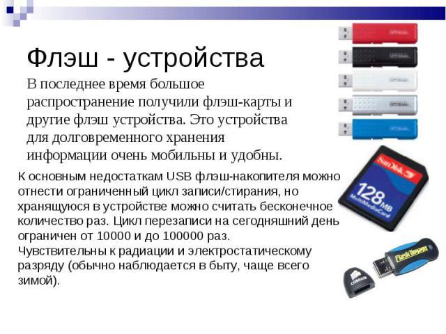 Флэш - устройства В последнее время большое распространение получили флэш-карты и другие флэш устройства. Это устройства для долговременного хранения информации очень мобильны и удобны.К основным недостаткам USB флэш-накопителя можно отнести огранич…