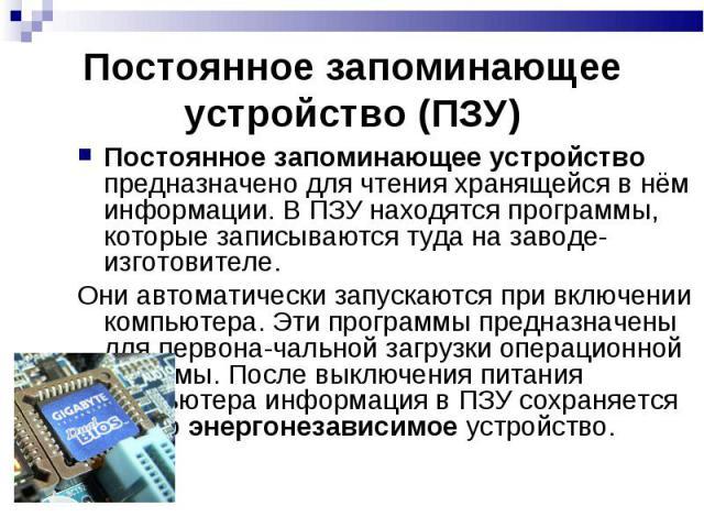 Постоянное запоминающее устройство (ПЗУ) Постоянное запоминающее устройство предназначено для чтения хранящейся в нём информации. В ПЗУ находятся программы, которые записываются туда на заводе-изготовителе. Они автоматически запускаются при включени…