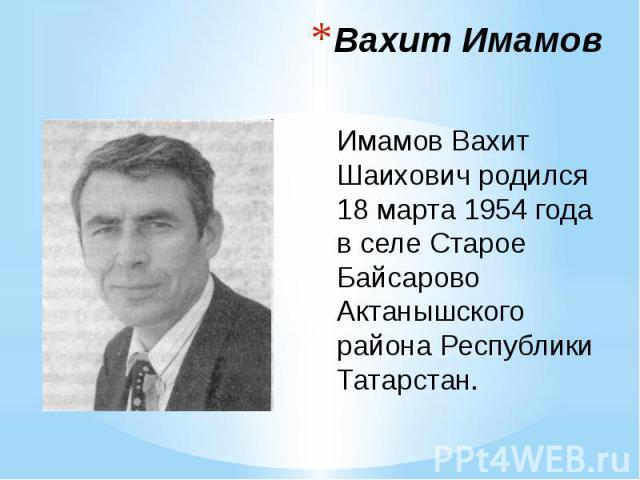 Вахит Имамов Имамов Вахит Шаихович родился 18 марта 1954 года в селе Старое Байсарово Актанышского района Республики Татарстан.