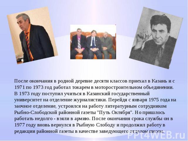 После окончания в родной деревне десяти классов приехал в Казань и с 1971 по 1973 год работал токарем в моторостроительном объединении. В 1973 году поступил учиться в Казанский государственный университет на отделение журналистики. Перейдя с января …