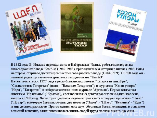 В 1982 году В. Имамов переехал жить в Набережные Челны, работал мастером на автосборочном заводе КамАЗа (1982-1983), преподавателем истории в школе (1983-1984), мастером, старшим диспетчером на прессово-рамном заводе (1984-1989). С 1990 года он - гл…