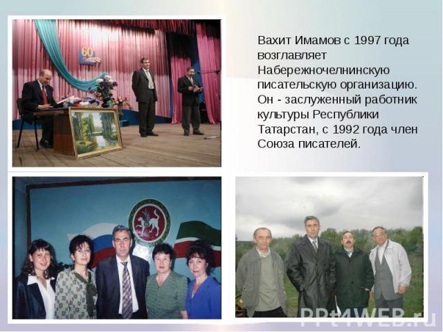 Вахит Имамов с 1997 года возглавляет Набережночелнинскую писательскую организацию. Он - заслуженный работник культуры Республики Татарстан, с 1992 года член Союза писателей.