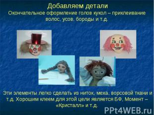 Добавляем деталиОкончательное оформление голов кукол – приклеивание волос, усов,