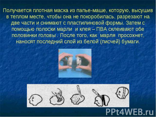 Получается плотная маска из папье-маше, которую, высушив в теплом месте, чтобы она не покоробилась, разрезают на две части и снимают с пластилиновой формы. Затем с помощью полоски марли и клея – ПВА склеивают обе половинки головы . После того, как м…