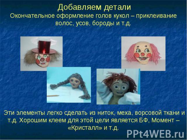 Добавляем деталиОкончательное оформление голов кукол – приклеивание волос, усов, бороды и т.д. Эти элементы легко сделать из ниток, меха, ворсовой ткани и т.д. Хорошим клеем для этой цели является БФ, Момент – «Кристалл» и т.д.