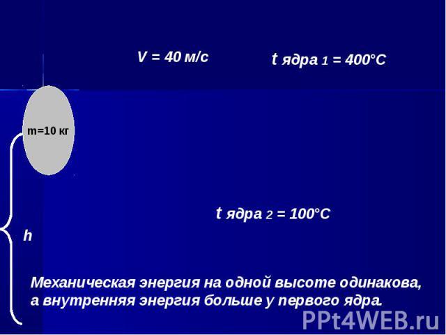 Механическая энергия на одной высоте одинакова, а внутренняя энергия больше у первого ядра.