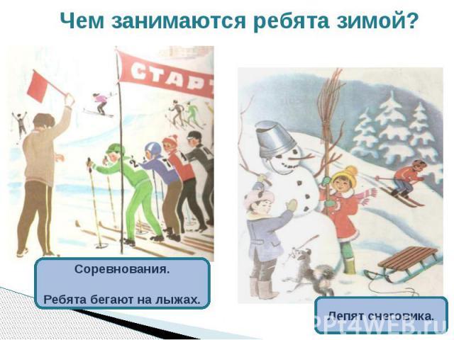 Чем занимаются ребята зимой? Соревнования.Ребята бегают на лыжах.Лепят снеговика.