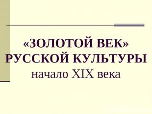 «ЗОЛОТОЙ ВЕК» РУССКОЙ КУЛЬТУРЫначало XIX века