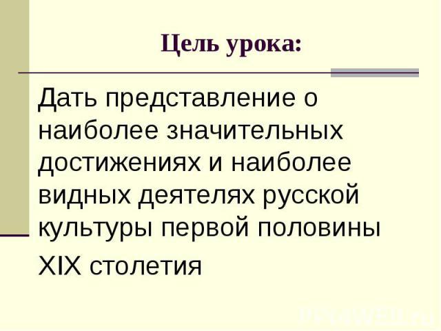 Цель урока: Дать представление о наиболее значительных достижениях и наиболее видных деятелях русской культуры первой половины XIX столетия