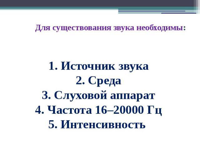 Для существования звука необходимы: 1. Источник звука2. Среда3. Слуховой аппарат4. Частота 16–20000 Гц5. Интенсивность
