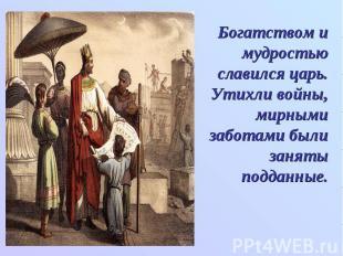 Богатством и мудростью славился царь. Утихли войны, мирными заботами были заняты