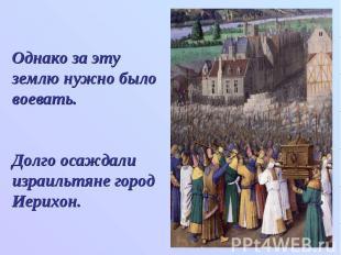 Однако за эту землю нужно было воевать.Долго осаждали израильтяне город Иерихон.