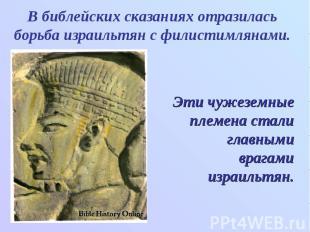 В библейских сказаниях отразилась борьба израильтян с филистимлянами. Эти чужезе