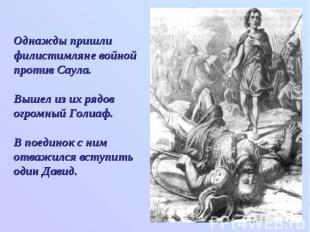 Однажды пришли филистимляне войной против Саула. Вышел из их рядов огромный Голи