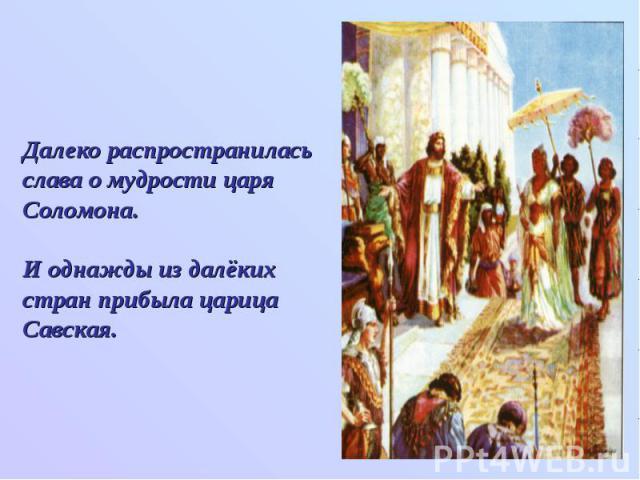 Далеко распространилась слава о мудрости царя Соломона. И однажды из далёких стран прибыла царица Савская.