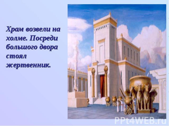Храм возвели на холме. Посреди большого двора стоял жертвенник.