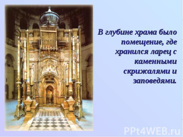 В глубине храма было помещение, где хранился ларец с каменными скрижалями и заповедями.