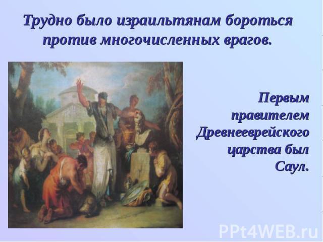 Трудно было израильтянам бороться против многочисленных врагов. Первым правителем Древнееврейского царства был Саул.