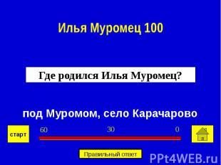 Илья Муромец 100Где родился Илья Муромец? под Муромом, село Карачарово