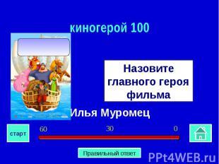 киногерой 100Назовите главного героя фильмаИлья Муромец