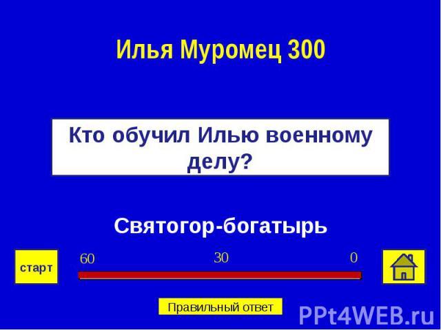 Илья Муромец 300Кто обучил Илью военному делу?Святогор-богатырь