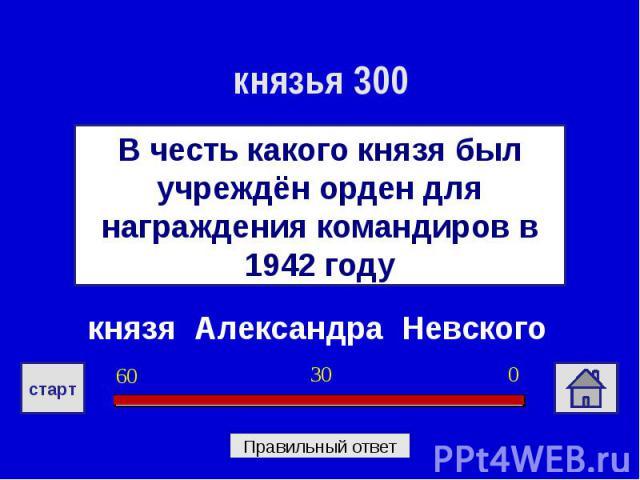 князья 300В честь какого князя был учреждён орден для награждения командиров в 1942 годукнязя Александра Невского