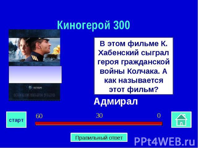Киногерой 300В этом фильме К. Хабенский сыграл героя гражданской войны Колчака. А как называется этот фильм?Адмирал