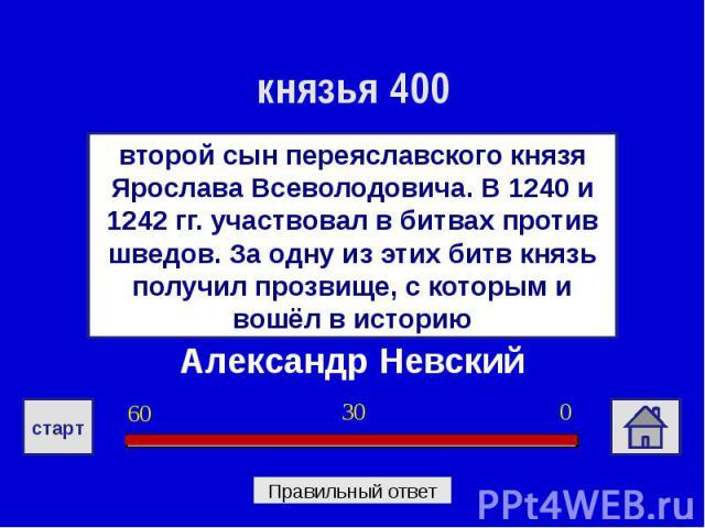 князья 400второй сын переяславского князя Ярослава Всеволодовича. В 1240 и 1242 гг. участвовал в битвах против шведов. За одну из этих битв князь получил прозвище, с которым и вошёл в историюАлександр Невский