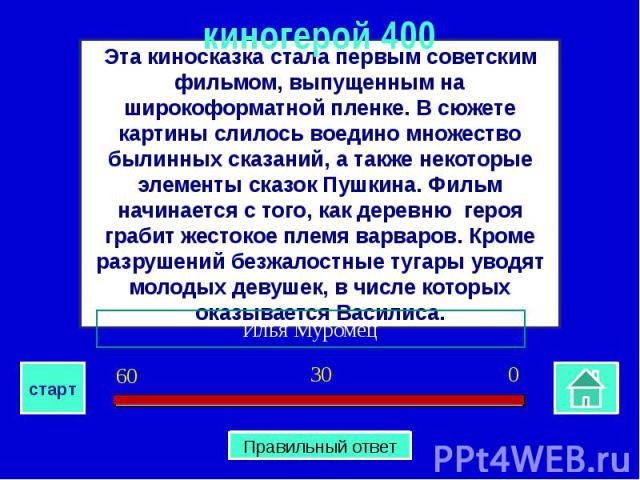киногерой 400Эта киносказка стала первым советским фильмом, выпущенным на широкоформатной пленке. В сюжете картины слилось воедино множество былинных сказаний, а также некоторые элементы сказок Пушкина. Фильм начинается с того, как деревню героя гра…