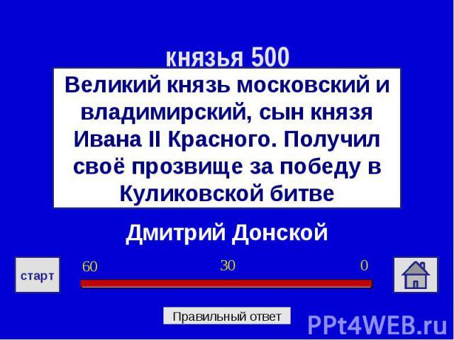 князья 500Великий князь московский и владимирский, сын князя Ивана II Красного. Получил своё прозвище за победу в Куликовской битвеДмитрий Донской