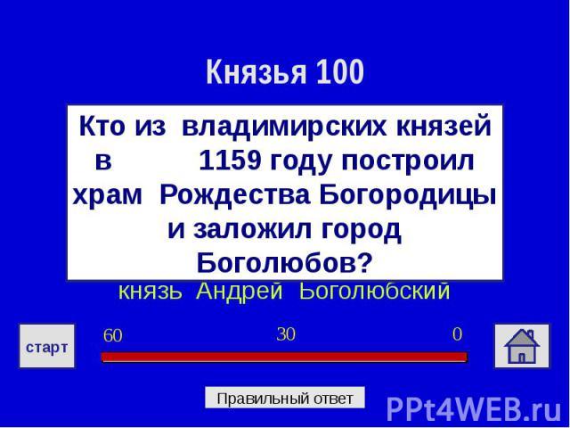 Князья 100Кто из владимирских князей в 1159 году построил храм Рождества Богородицы и заложил город Боголюбов?князь Андрей Боголюбский