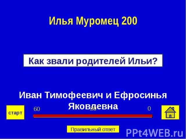 Илья Муромец 200Как звали родителей Ильи?Иван Тимофеевич и Ефросинья Яковлевна