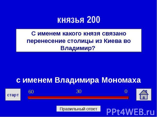 князья 200С именем какого князя связано перенесение столицы из Киева во Владимир? с именем Владимира Мономаха