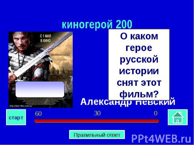киногерой 200О каком герое русской истории снят этот фильм?Александр Невский