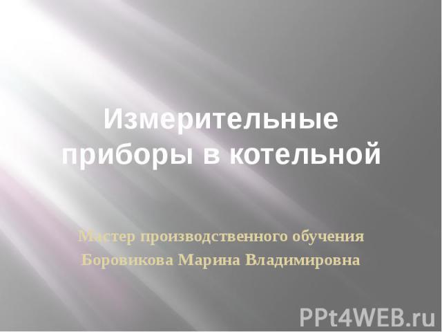 Измерительные приборы в котельной Мастер производственного обученияБоровикова Марина Владимировна