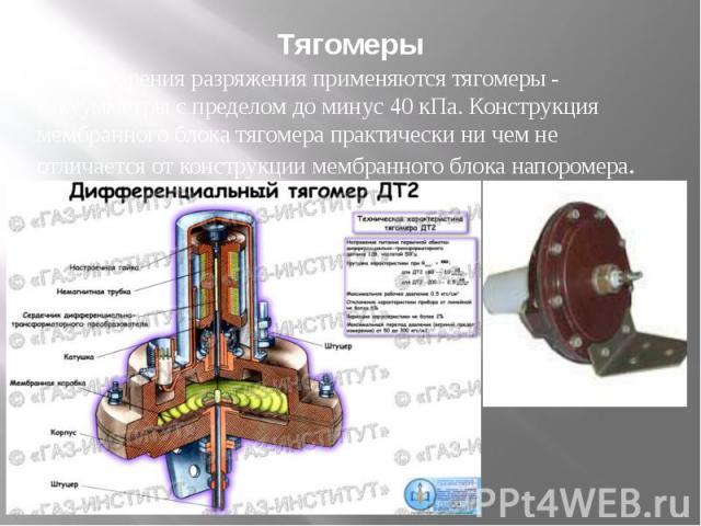 Тягомеры Для измерения разряжения применяются тягомеры - вакуумметры с пределом до минус 40 кПа. Конструкция мембранного блока тягомера практически ни чем не отличается от конструкции мембранного блока напоромера.