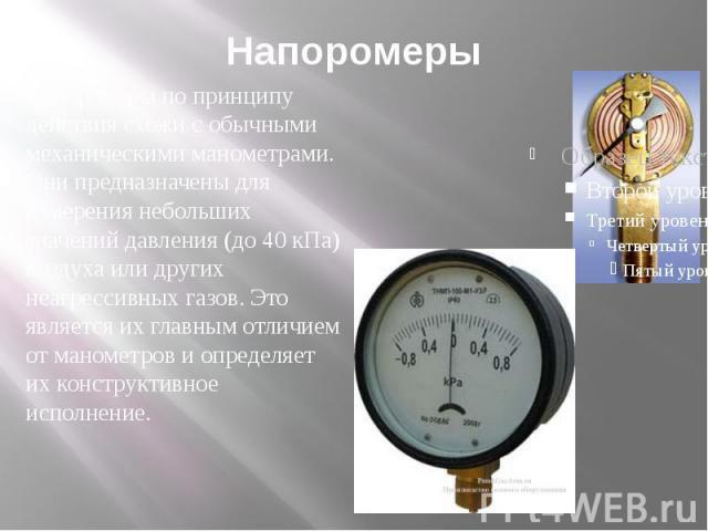 Напоромеры Напоромеры по принципу действия схожи с обычными механическими манометрами. Они предназначены для измерения небольших значений давления (до 40 кПа) воздуха или других неагрессивных газов. Это является их главным отличием от манометров и о…