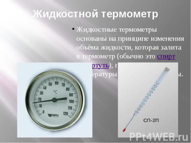 Жидкостной термометр Жидкостные термометры основаны на принципе изменения объёма жидкости, которая залита в термометр (обычно этоспиртилиртуть), при изменении температуры окружающей среды.
