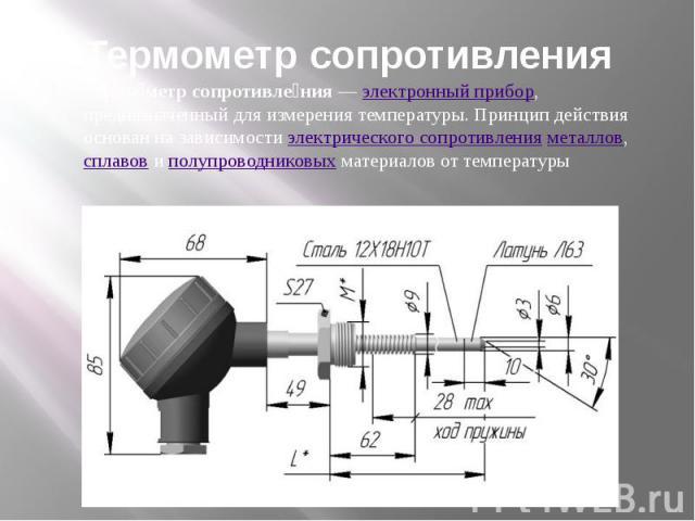 Термометр сопротивления Термометр сопротивления—электронный прибор, предназначенный для измерения температуры. Принцип действия основан на зависимостиэлектрического сопротивленияметаллов,сплавовиполупроводниковыхматериалов от температуры