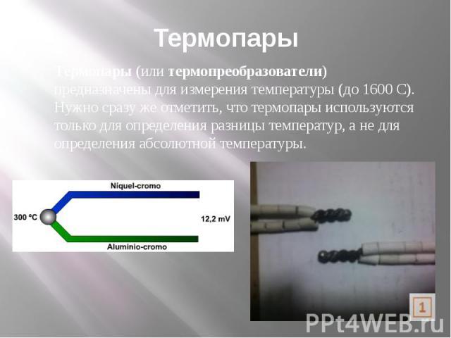Термопары Термопары(илитермопреобразователи) предназначены для измерения температуры (до 1600 С). Нужно сразу же отметить, что термопары используются только для определения разницы температур, а не для определения абсолютной температуры.