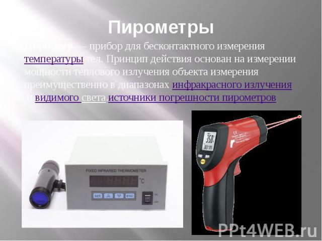 Пирометры Пирометр— прибор для бесконтактного измерениятемпературытел. Принцип действия основан на измерении мощноститеплового излучения объекта измерения преимущественно в диапазонахинфракрасного излученияивидимого света.источники погрешност…