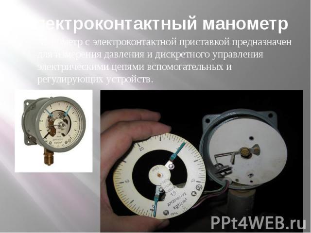 Электроконтактный манометр Манометр с электроконтактной приставкой предназначен для измерения давления и дискретного управления электрическими цепями вспомогательных и регулирующих устройств.