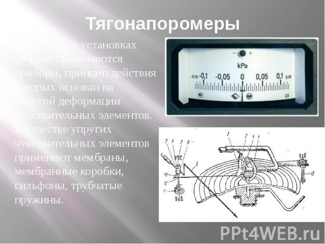 Тягонапоромеры В котельных установках широко применяются приборы, принцип действия которых основан на упругой деформации чувствительных элементов. В качестве упругих чувствительных элементов применяют мембраны, мембранные коробки, сильфоны, трубчаты…